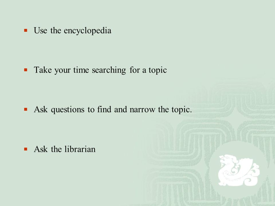  Use the encyclopedia  Take your time searching for a topic  Ask questions to find and narrow the topic.