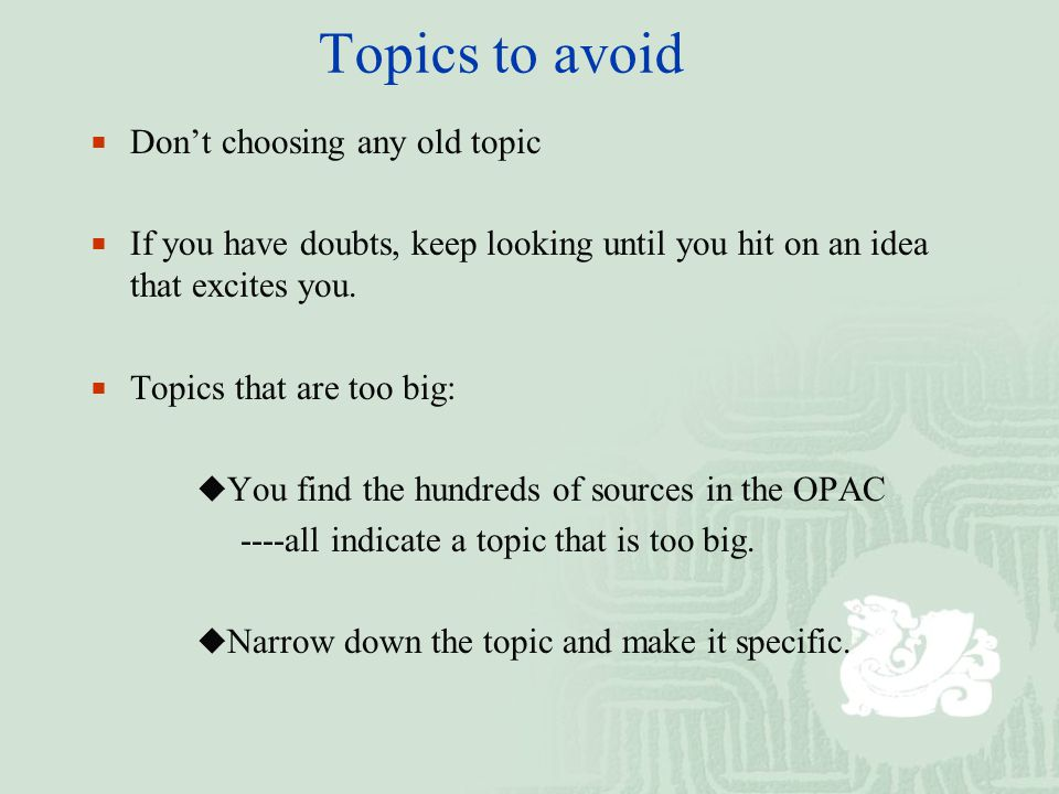 Topics to avoid  Don't choosing any old topic  If you have doubts, keep looking until you hit on an idea that excites you.