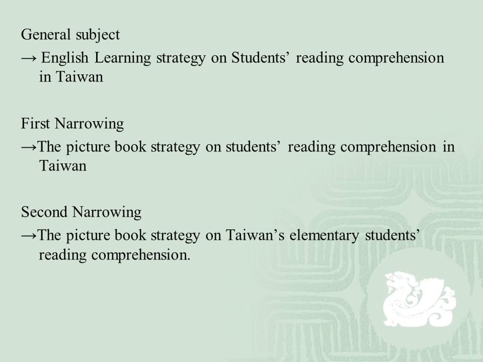 General subject → English Learning strategy on Students' reading comprehension in Taiwan First Narrowing →The picture book strategy on students' reading comprehension in Taiwan Second Narrowing →The picture book strategy on Taiwan's elementary students' reading comprehension.