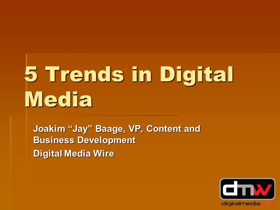 5 Trends in Digital Media Joakim Jay Baage, VP, Content and Business Development Digital Media Wire