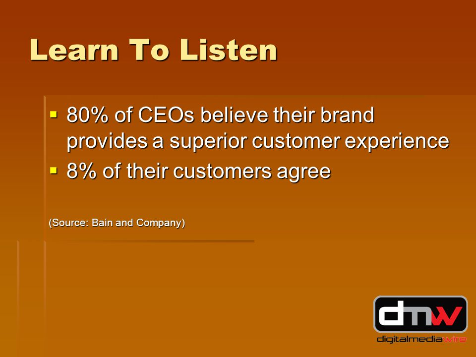 Learn To Listen  80% of CEOs believe their brand provides a superior customer experience  8% of their customers agree (Source: Bain and Company)