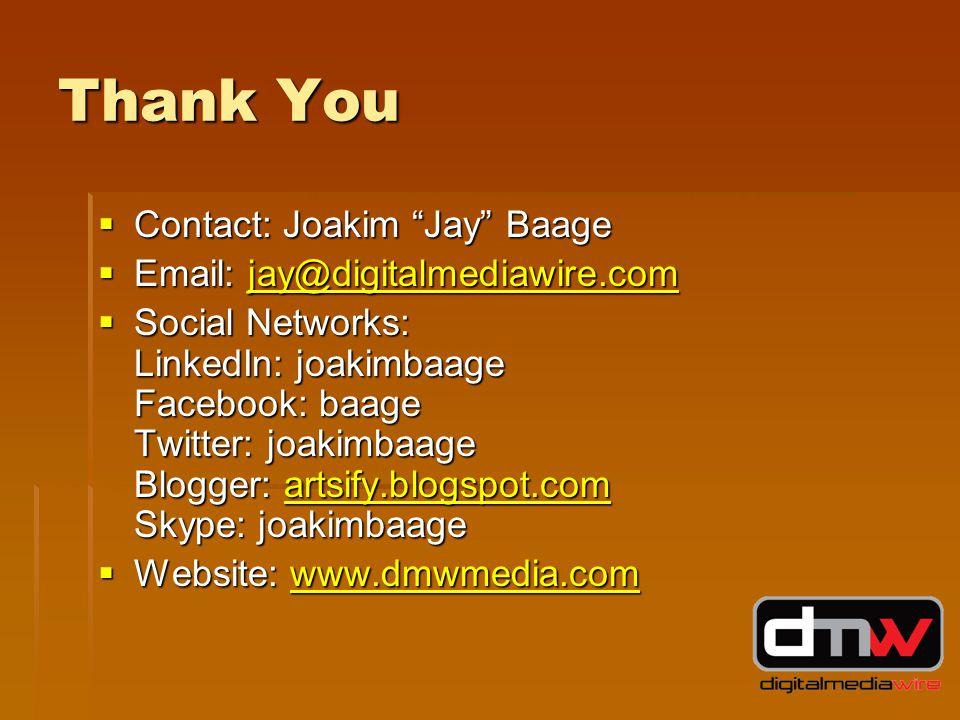 Thank You  Contact: Joakim Jay Baage  Email: jay@digitalmediawire.com jay@digitalmediawire.com  Social Networks: LinkedIn: joakimbaage Facebook: baage Twitter: joakimbaage Blogger: artsify.blogspot.com Skype: joakimbaage artsify.blogspot.com  Website: www.dmwmedia.com www.dmwmedia.com