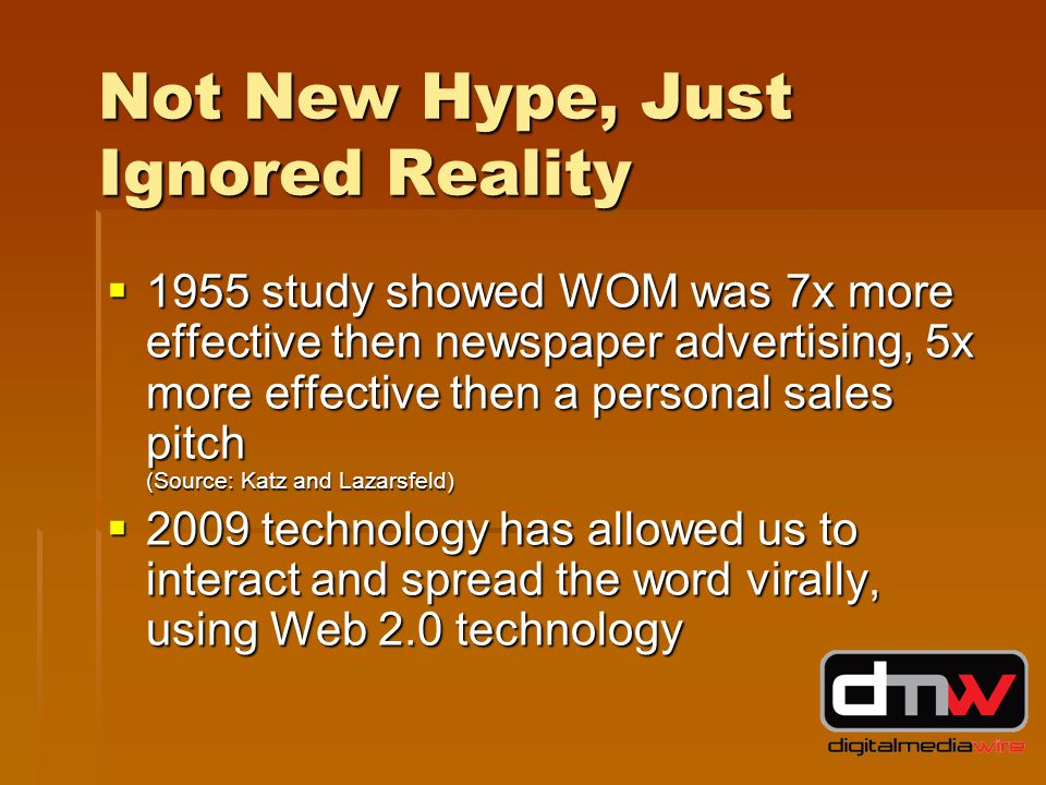 Not New Hype, Just Ignored Reality  1955 study showed WOM was 7x more effective then newspaper advertising, 5x more effective then a personal sales pitch (Source: Katz and Lazarsfeld)  2009 technology has allowed us to interact and spread the word virally, using Web 2.0 technology