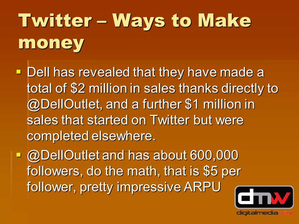 Twitter – Ways to Make money  Dell has revealed that they have made a total of $2 million in sales thanks directly to @DellOutlet, and a further $1 million in sales that started on Twitter but were completed elsewhere.