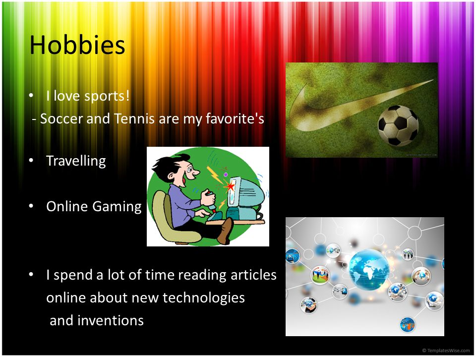 Hobbies I love sports! - Soccer and Tennis are my favorite's Travelling Online Gaming I spend a lot of time reading articles online about new technolo
