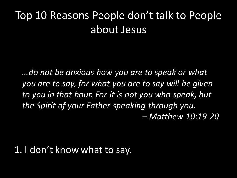 Top 10 Reasons People don't talk to People about Jesus 1. I don't know what to say. …do not be anxious how you are to speak or what you are to say, fo