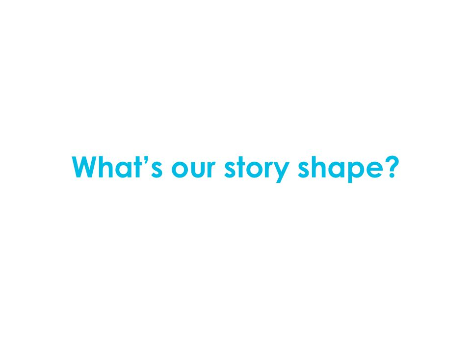 What's our story shape?