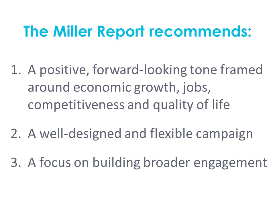 The Miller Report recommends: 1.A positive, forward-looking tone framed around economic growth, jobs, competitiveness and quality of life 2.A well-designed and flexible campaign 3.A focus on building broader engagement
