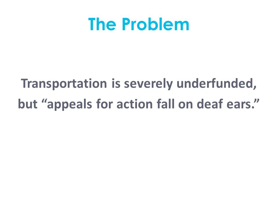 The Problem Transportation is severely underfunded, but appeals for action fall on deaf ears.