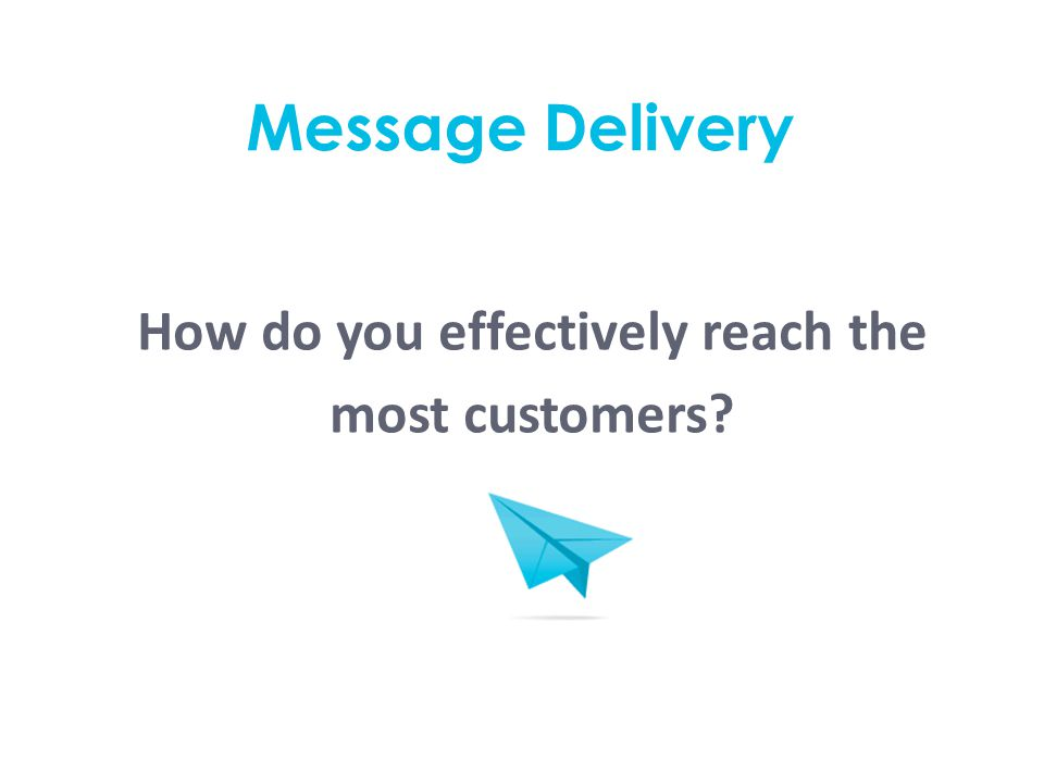 Message Delivery How do you effectively reach the most customers?