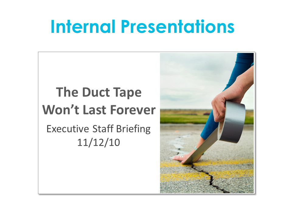 The Duct Tape Won't Last Forever Executive Staff Briefing 11/12/10 Internal Presentations