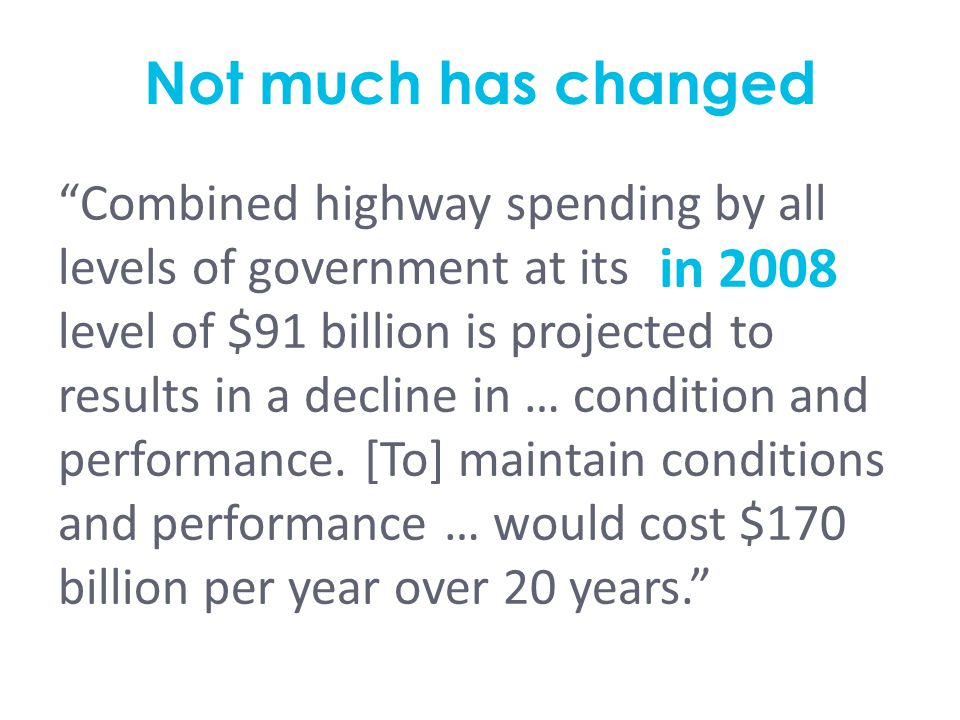 "Not much has changed ""Combined highway spending by all levels of government at its [current] level of $91 billion is projected to results in a decline"