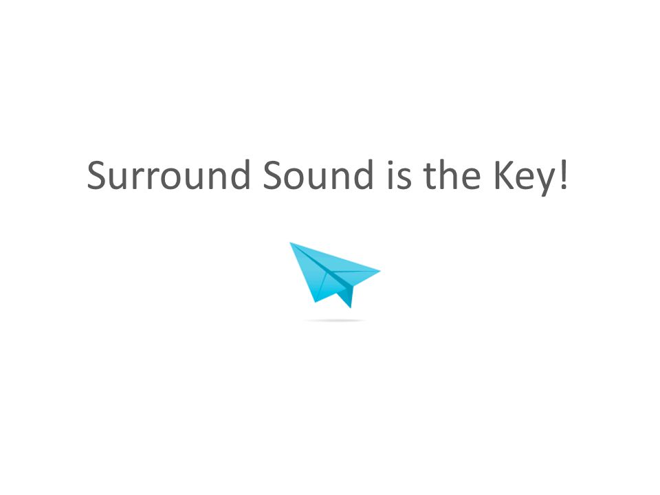 Surround Sound is the Key!