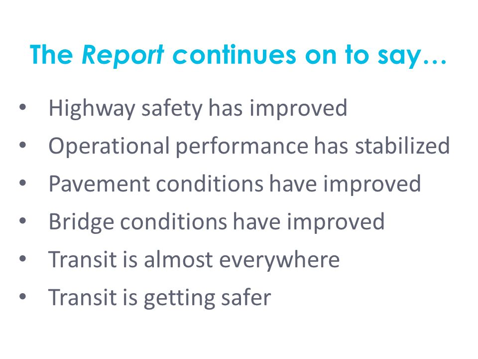 The Report c ontinues on to say… Highway safety has improved Operational performance has stabilized Pavement conditions have improved Bridge conditions have improved Transit is almost everywhere Transit is getting safer