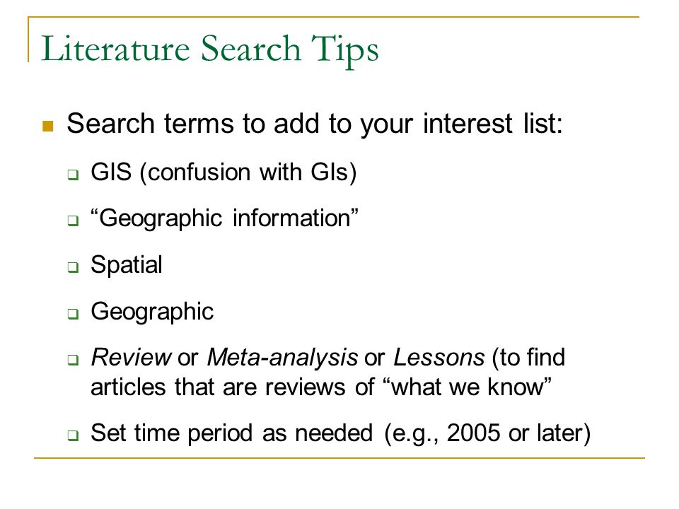 Literature Search Tips Search terms to add to your interest list:  GIS (confusion with GIs)  Geographic information  Spatial  Geographic  Review or Meta-analysis or Lessons (to find articles that are reviews of what we know  Set time period as needed (e.g., 2005 or later)