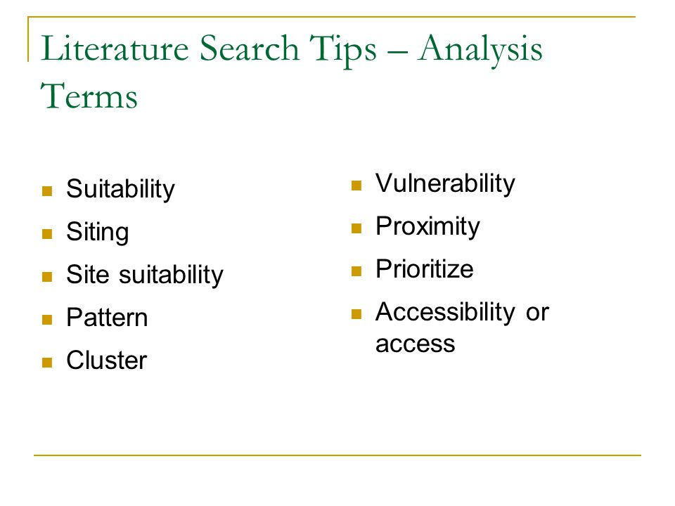 Literature Search Tips – Analysis Terms Suitability Siting Site suitability Pattern Cluster Vulnerability Proximity Prioritize Accessibility or access