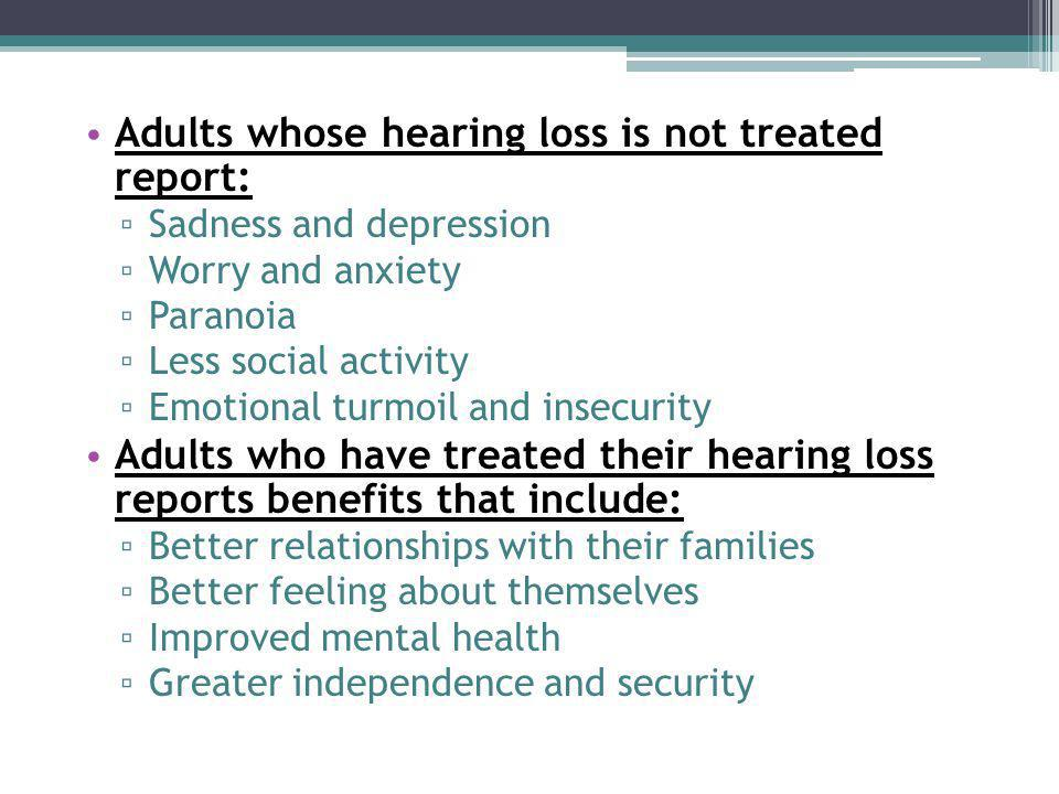 Adults whose hearing loss is not treated report: ▫ Sadness and depression ▫ Worry and anxiety ▫ Paranoia ▫ Less social activity ▫ Emotional turmoil and insecurity Adults who have treated their hearing loss reports benefits that include: ▫ Better relationships with their families ▫ Better feeling about themselves ▫ Improved mental health ▫ Greater independence and security