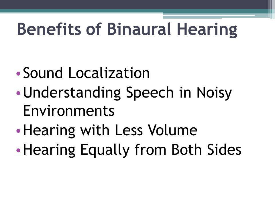 Benefits of Binaural Hearing Sound Localization Understanding Speech in Noisy Environments Hearing with Less Volume Hearing Equally from Both Sides