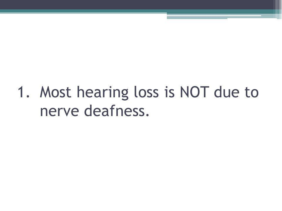 1.Most hearing loss is NOT due to nerve deafness.
