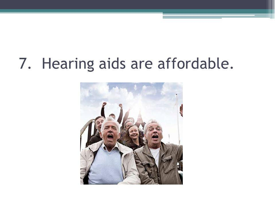 7. Hearing aids are affordable.