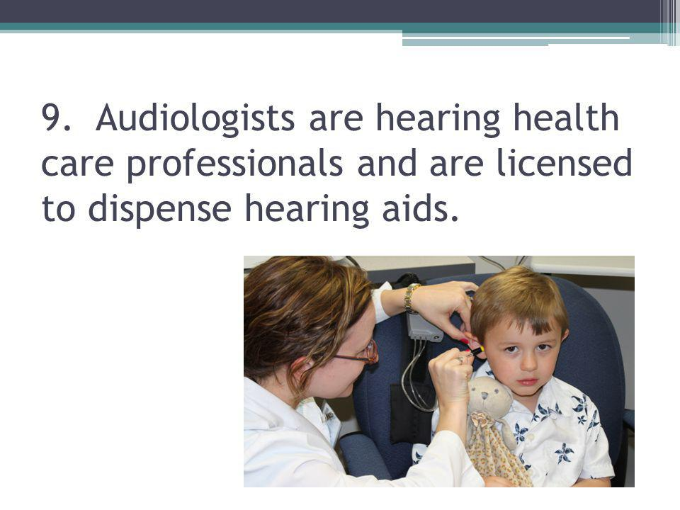 9. Audiologists are hearing health care professionals and are licensed to dispense hearing aids.