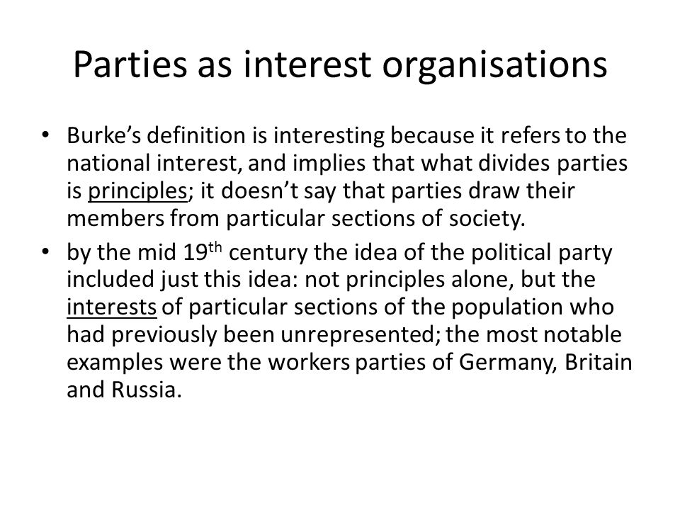 Parties as interest organisations Burke's definition is interesting because it refers to the national interest, and implies that what divides parties