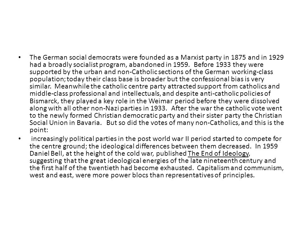 The German social democrats were founded as a Marxist party in 1875 and in 1929 had a broadly socialist program, abandoned in 1959. Before 1933 they w