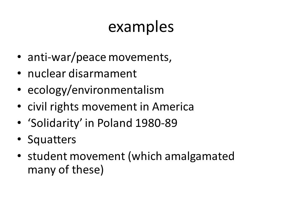 examples anti-war/peace movements, nuclear disarmament ecology/environmentalism civil rights movement in America 'Solidarity' in Poland 1980-89 Squatt