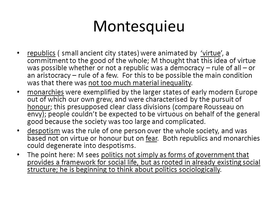 Montesquieu republics ( small ancient city states) were animated by 'virtue', a commitment to the good of the whole; M thought that this idea of virtu