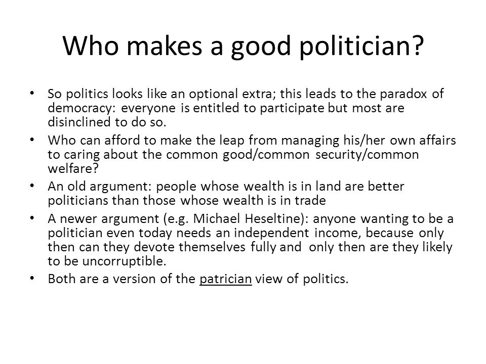 Who makes a good politician? So politics looks like an optional extra; this leads to the paradox of democracy: everyone is entitled to participate but