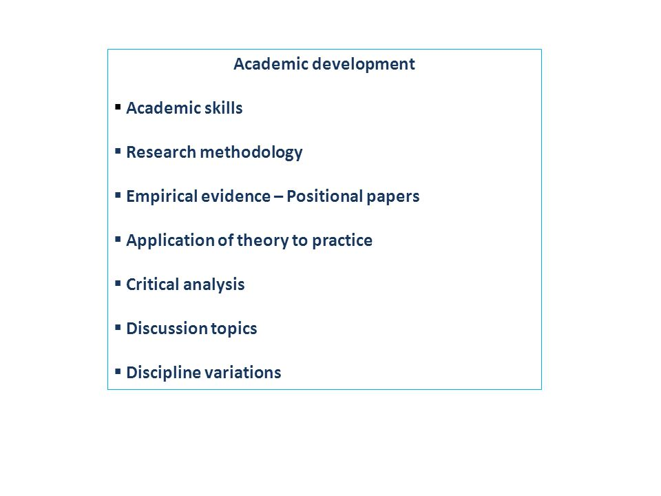 Academic development  Academic skills  Research methodology  Empirical evidence – Positional papers  Application of theory to practice  Critical analysis  Discussion topics  Discipline variations