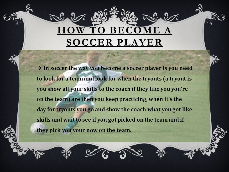 HOW TO BECOME A SOCCER PLAYER  In soccer the way you become a soccer player is you need to look for a team and look for when the tryouts (a tryout is you show all your skills to the coach if they like you you're on the team) are then you keep practicing, when it's the day for tryouts you go and show the coach what you got like skills and wait to see if you got picked on the team and if they pick you your now on the team.