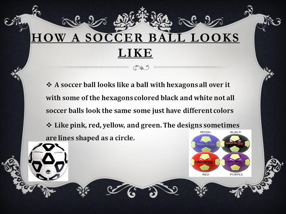 HOW A SOCCER BALL LOOKS LIKE  A soccer ball looks like a ball with hexagons all over it with some of the hexagons colored black and white not all soccer balls look the same some just have different colors  Like pink, red, yellow, and green.