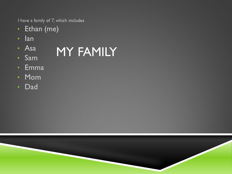 MY FAMILY I have a family of 7, which includes Ethan (me) Ian Asa Sam Emma Mom Dad