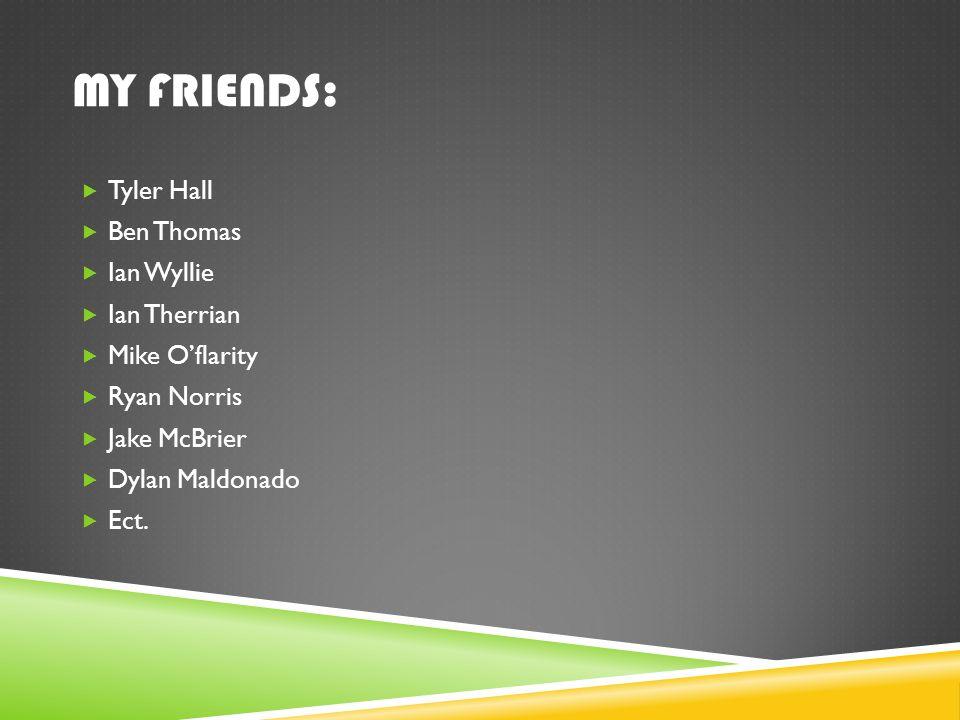 MY FRIENDS:  Tyler Hall  Ben Thomas  Ian Wyllie  Ian Therrian  Mike O'flarity  Ryan Norris  Jake McBrier  Dylan Maldonado  Ect.