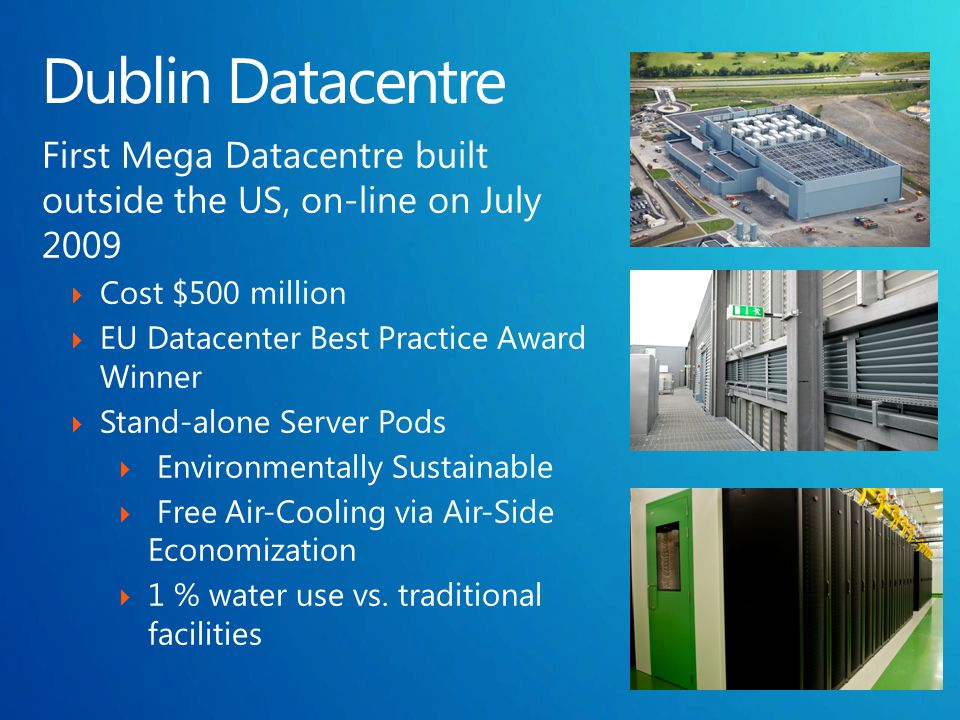First Mega Datacentre built outside the US, on-line on July 2009  Cost $500 million  EU Datacenter Best Practice Award Winner  Stand-alone Server Pods  Environmentally Sustainable  Free Air-Cooling via Air-Side Economization  1 % water use vs.