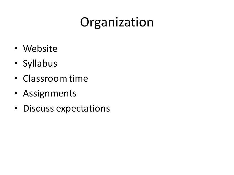 Organization Website Syllabus Classroom time Assignments Discuss expectations