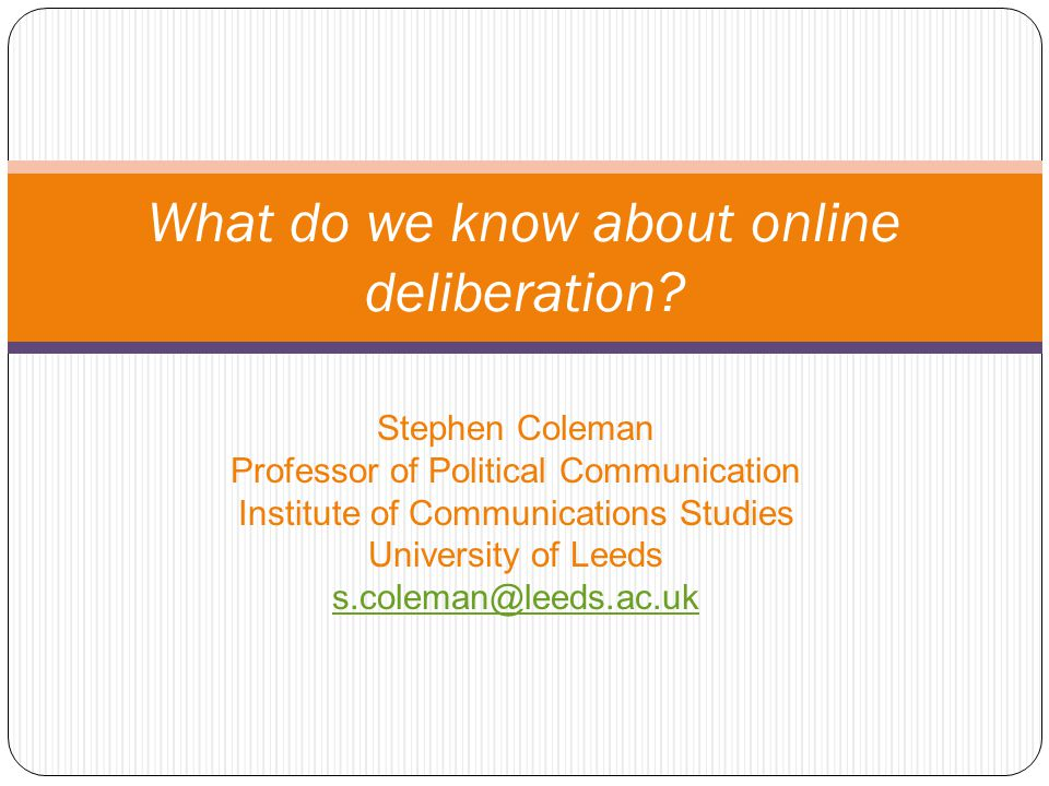 Stephen Coleman Professor of Political Communication Institute of Communications Studies University of Leeds s.coleman@leeds.ac.uk What do we know about online deliberation