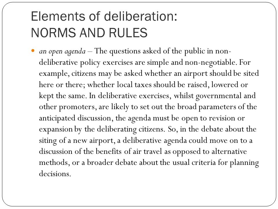 Elements of deliberation: NORMS AND RULES an open agenda – The questions asked of the public in non- deliberative policy exercises are simple and non-negotiable.