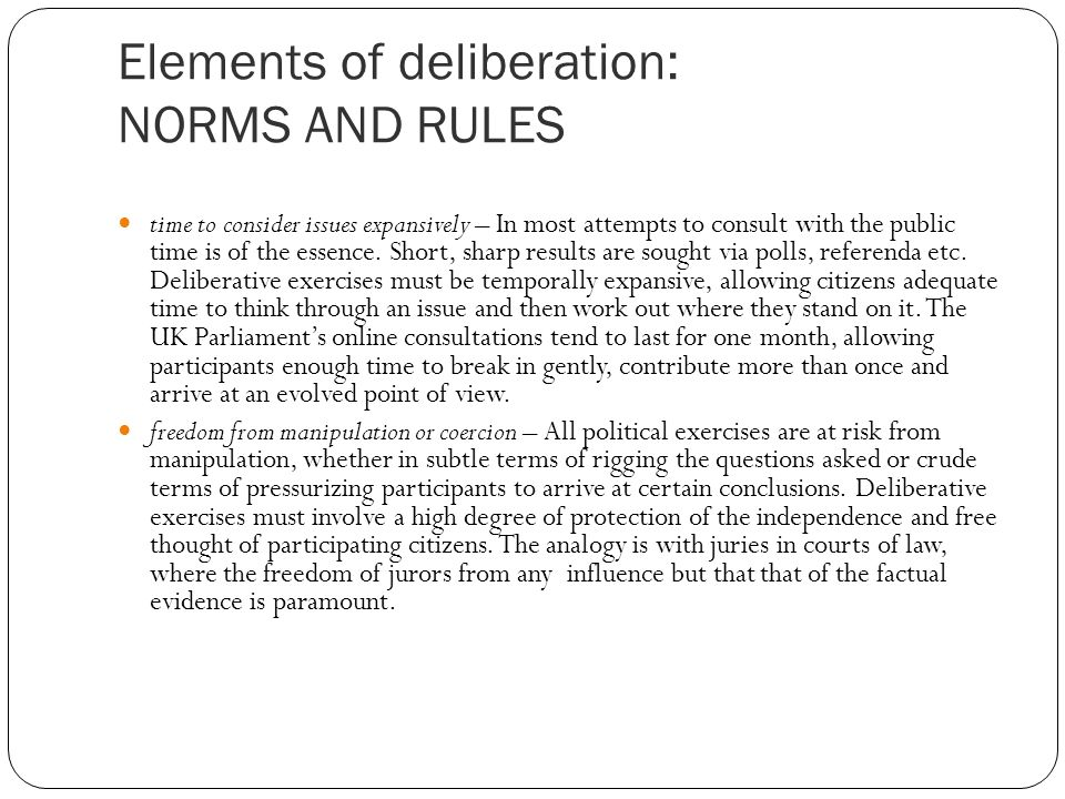 Elements of deliberation: NORMS AND RULES time to consider issues expansively – In most attempts to consult with the public time is of the essence.