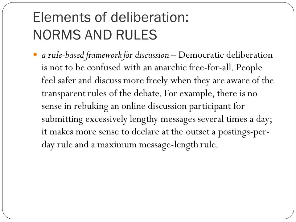 Elements of deliberation: NORMS AND RULES a rule-based framework for discussion – Democratic deliberation is not to be confused with an anarchic free-for-all.
