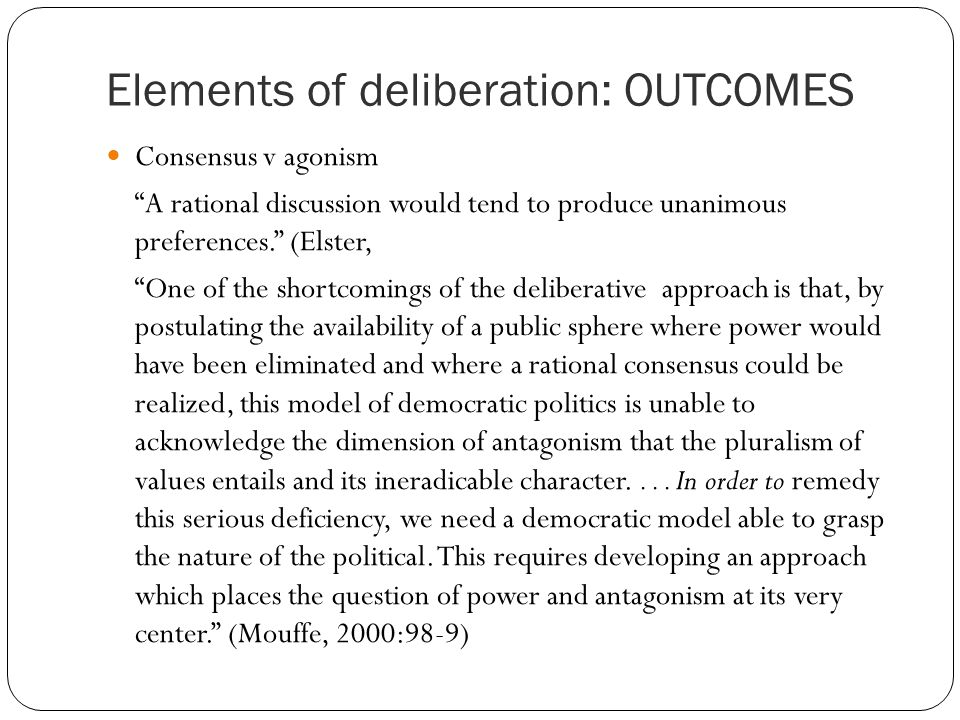 Elements of deliberation: OUTCOMES Consensus v agonism A rational discussion would tend to produce unanimous preferences. (Elster, One of the shortcomings of the deliberative approach is that, by postulating the availability of a public sphere where power would have been eliminated and where a rational consensus could be realized, this model of democratic politics is unable to acknowledge the dimension of antagonism that the pluralism of values entails and its ineradicable character....