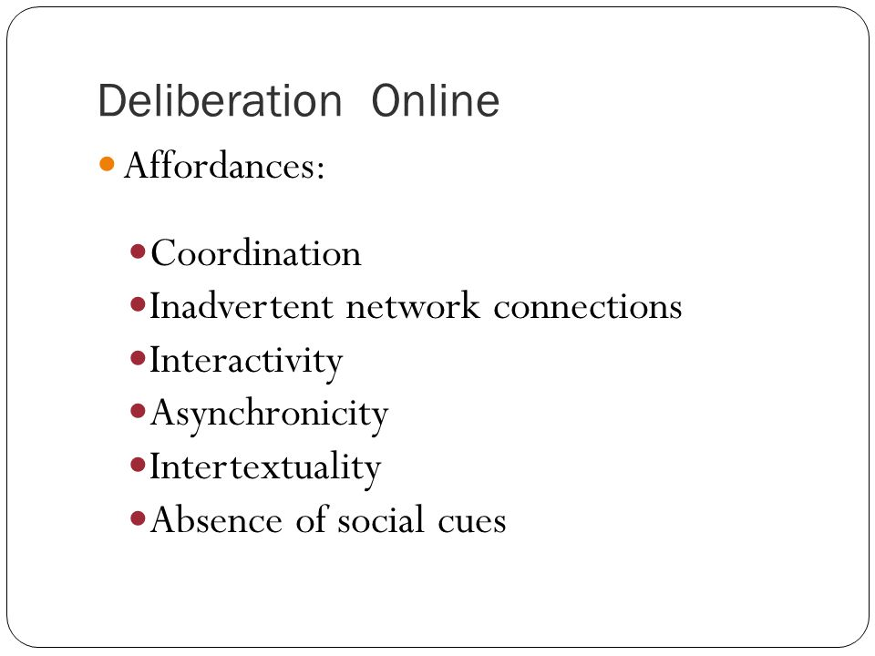 Deliberation Online Affordances: Coordination Inadvertent network connections Interactivity Asynchronicity Intertextuality Absence of social cues