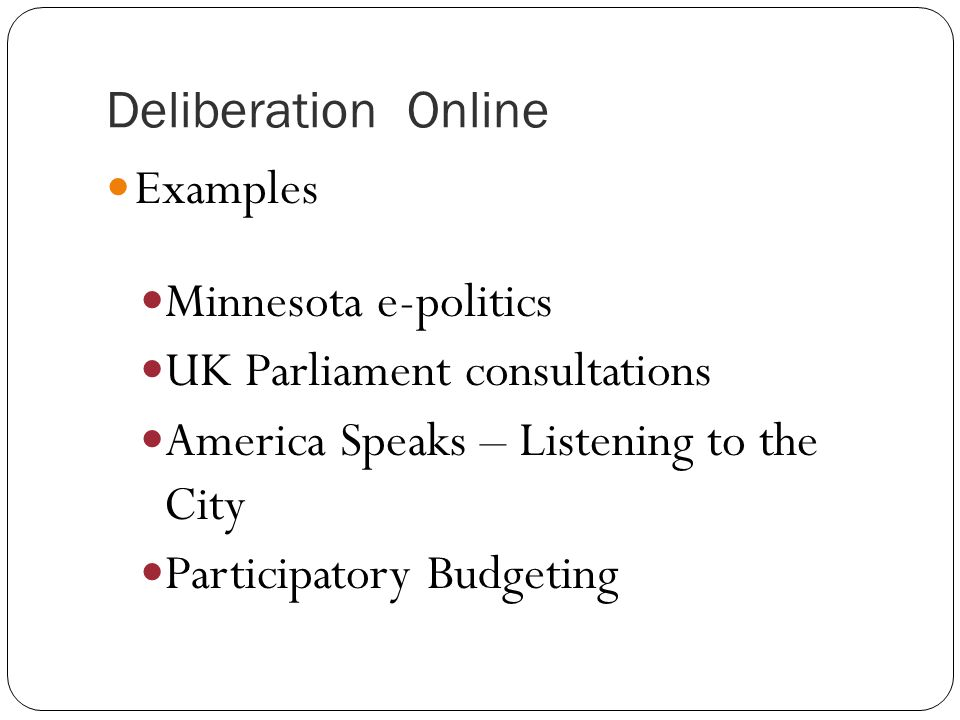 Deliberation Online Examples Minnesota e-politics UK Parliament consultations America Speaks – Listening to the City Participatory Budgeting