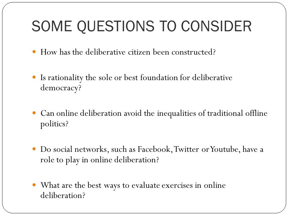 SOME QUESTIONS TO CONSIDER How has the deliberative citizen been constructed.
