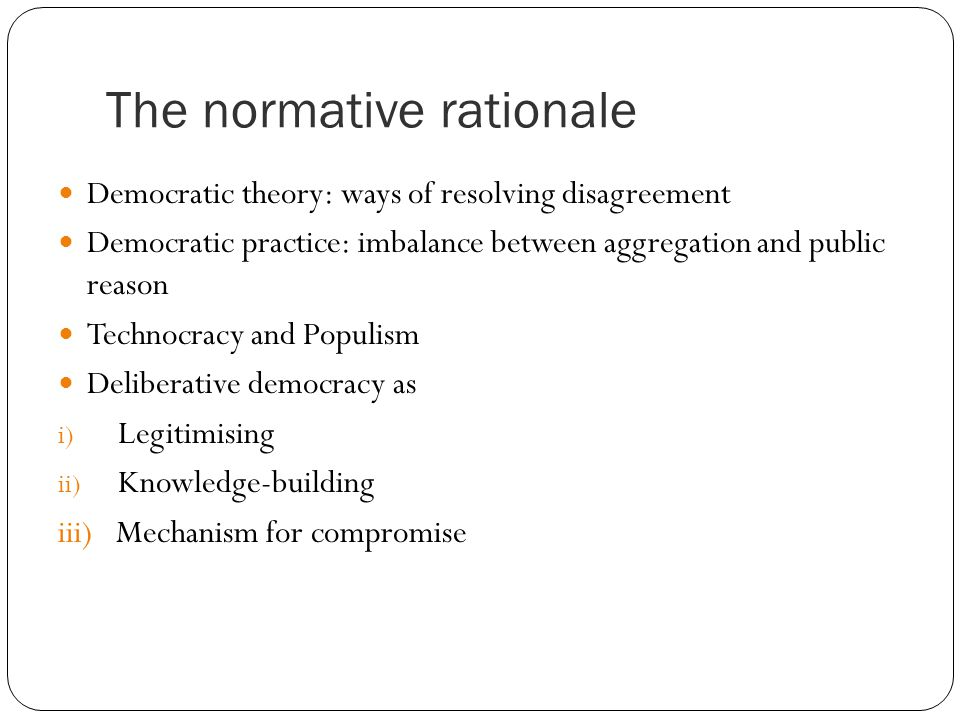 The normative rationale Democratic theory: ways of resolving disagreement Democratic practice: imbalance between aggregation and public reason Technocracy and Populism Deliberative democracy as i) Legitimising ii) Knowledge-building iii) Mechanism for compromise