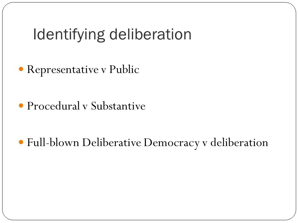 Identifying deliberation Representative v Public Procedural v Substantive Full-blown Deliberative Democracy v deliberation