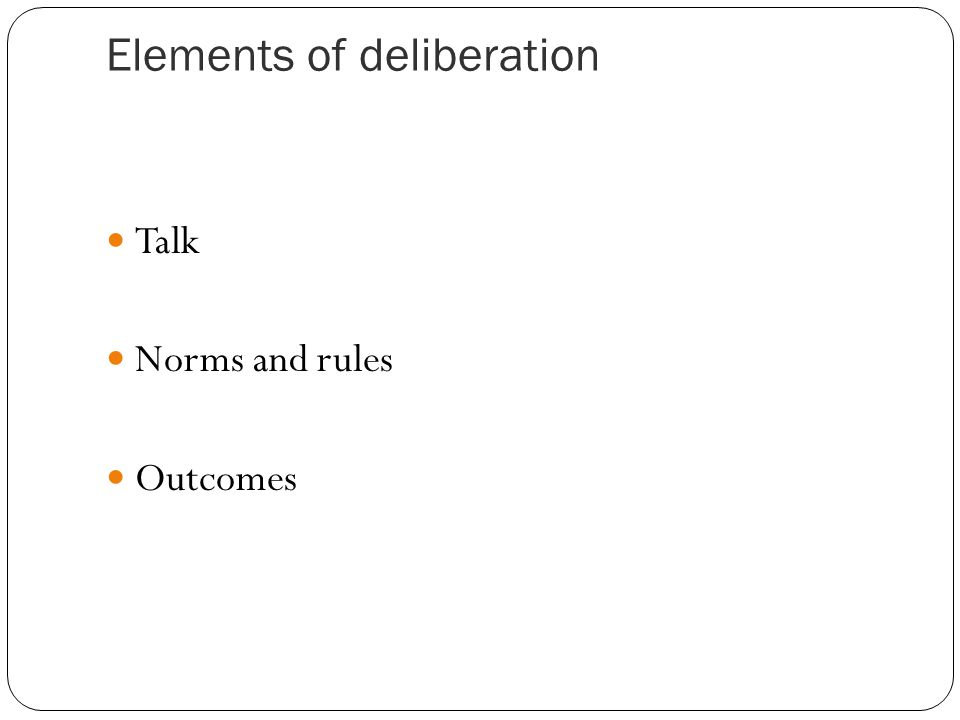 Elements of deliberation Talk Norms and rules Outcomes