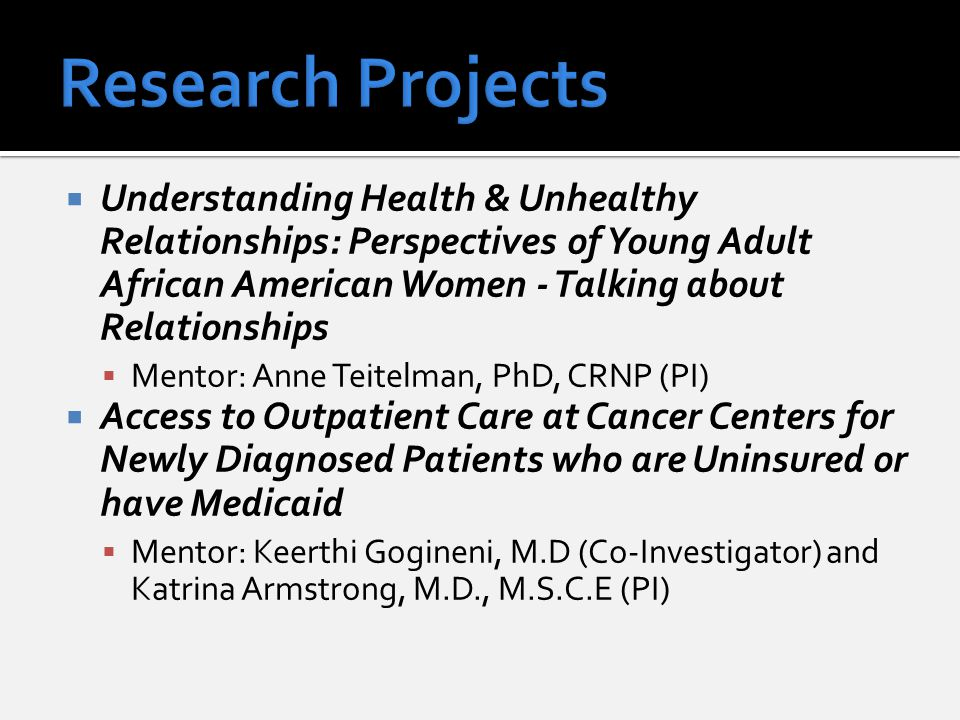  Understanding Health & Unhealthy Relationships: Perspectives of Young Adult African American Women - Talking about Relationships  Mentor: Anne Teitelman, PhD, CRNP (PI)  Access to Outpatient Care at Cancer Centers for Newly Diagnosed Patients who are Uninsured or have Medicaid  Mentor: Keerthi Gogineni, M.D (Co-Investigator) and Katrina Armstrong, M.D., M.S.C.E (PI)