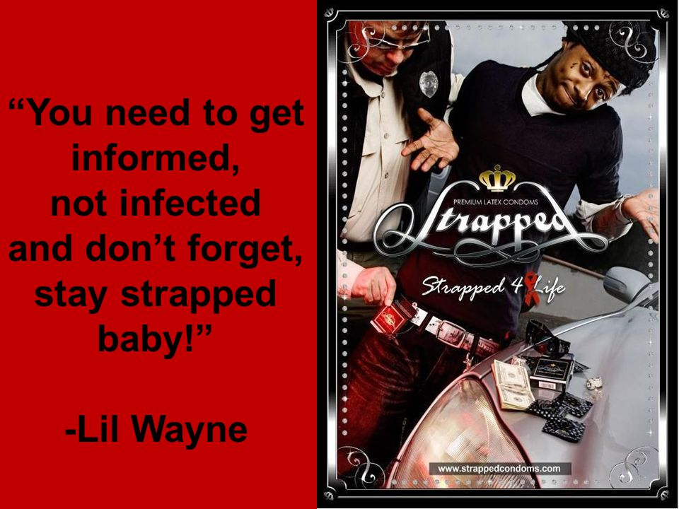 You need to get informed, not infected and don't forget, stay strapped baby! -Lil Wayne